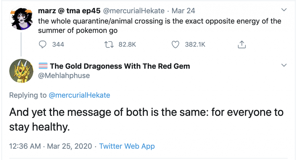 "A screenshot of a tweet and reply from 24 and 25 March 2020: ""the whole quarantine/animal crossing is the exact opposite energy of the summer of pokemon go"", with the reply, ""And yet the message of both is the same: for everyone to stay healthy."""